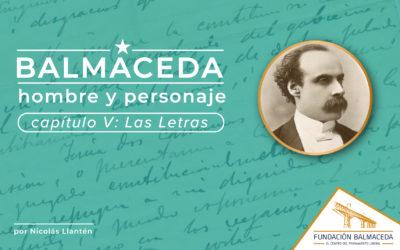 Balmaceda: Hombre y personaje | Cap 5 Las Letras